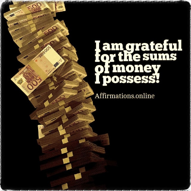Positive affirmation from Affirmations.online - I am grateful for the sums of money I possess!
