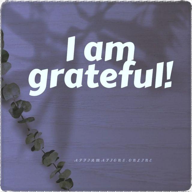 Positive affirmation from Affirmations.online - I am grateful!
