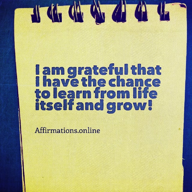 Positive affirmation from Affirmations.online - I am grateful that I have the chance to learn from life itself and grow!