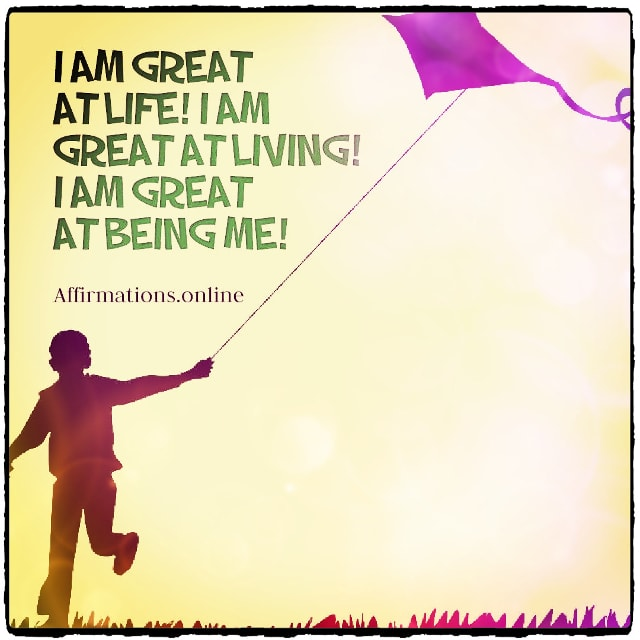 Positive affirmation from Affirmations.online - I am great at life! I am great at living! I am great at being me!