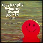 I am happily living my life, and joy is in me!