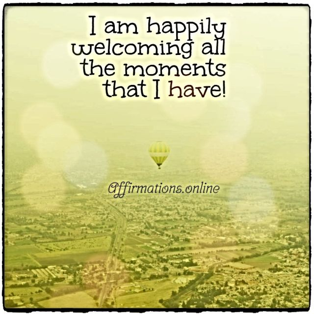 Positive affirmation from Affirmations.online - I am happily welcoming all the moments that I have!
