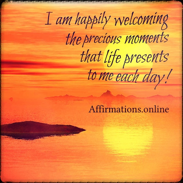 Positive affirmation from Affirmations.online - I am happily welcoming the precious moments that life presents to me each day!