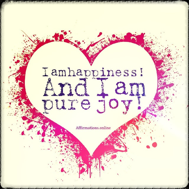 Positive affirmation from Affirmations.online - I am happiness! And I am pure joy!
