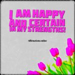 I am happy; I am strong; I am capable; I am well able to achieve my goals!