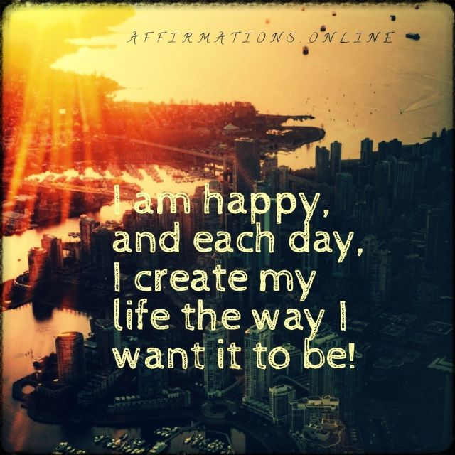 Positive affirmation from Affirmations.online - I am happy, and each day, I create my life the way I want it to be!