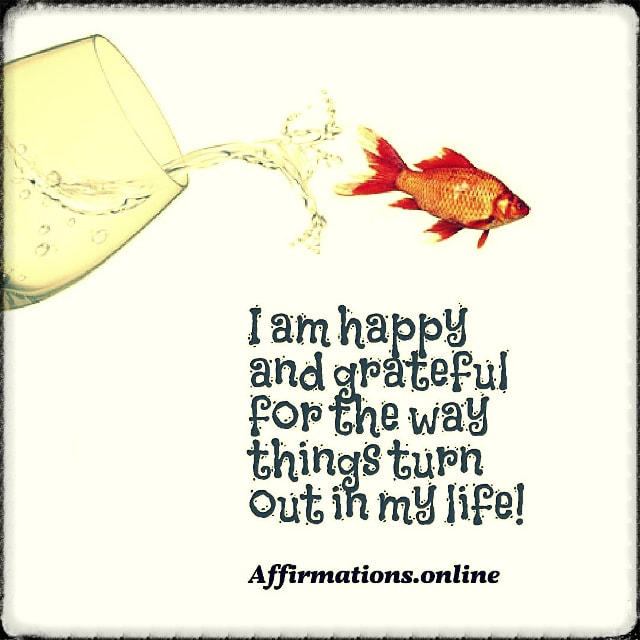 Positive affirmation from Affirmations.online - I am happy and grateful for the way things turn out in my life!