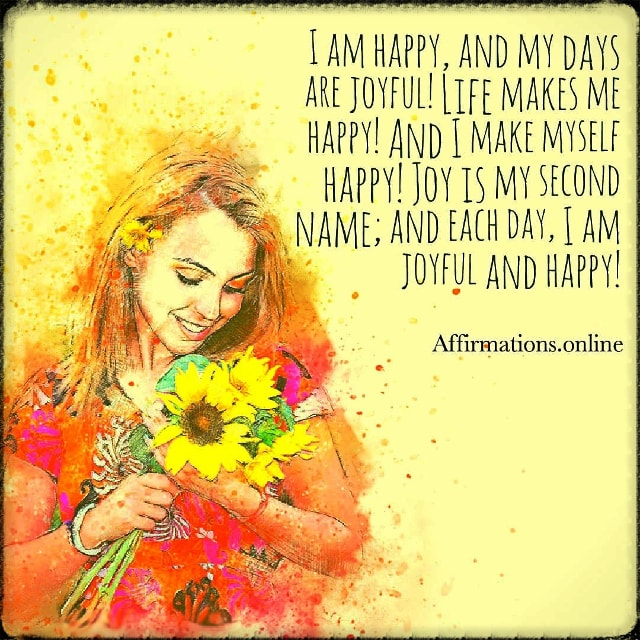 Positive affirmation from Affirmations.online - I am happy, and my days are joyful! Life makes me happy! And I make myself happy! Joy is my second name; and each day, I am joyful and happy!
