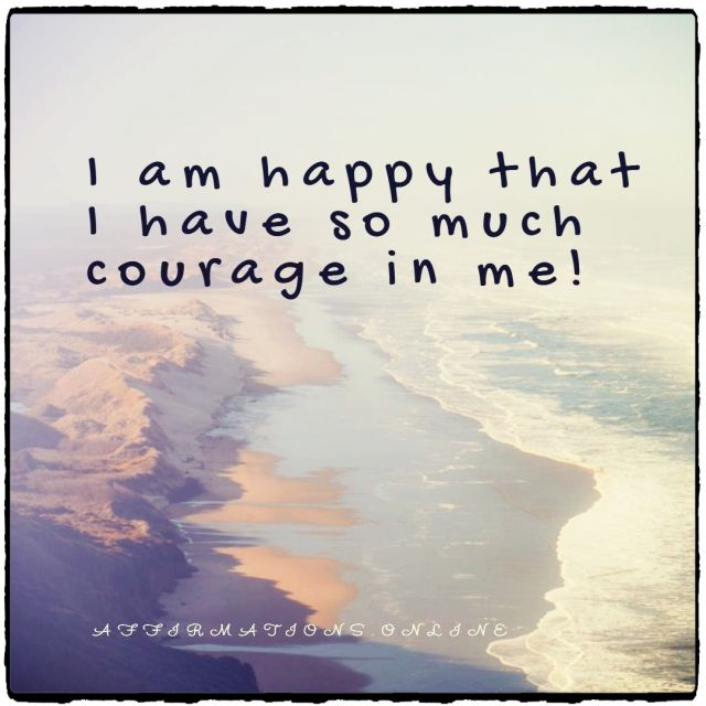Positive affirmation from Affirmations.online - I am happy that I have so much courage in me!