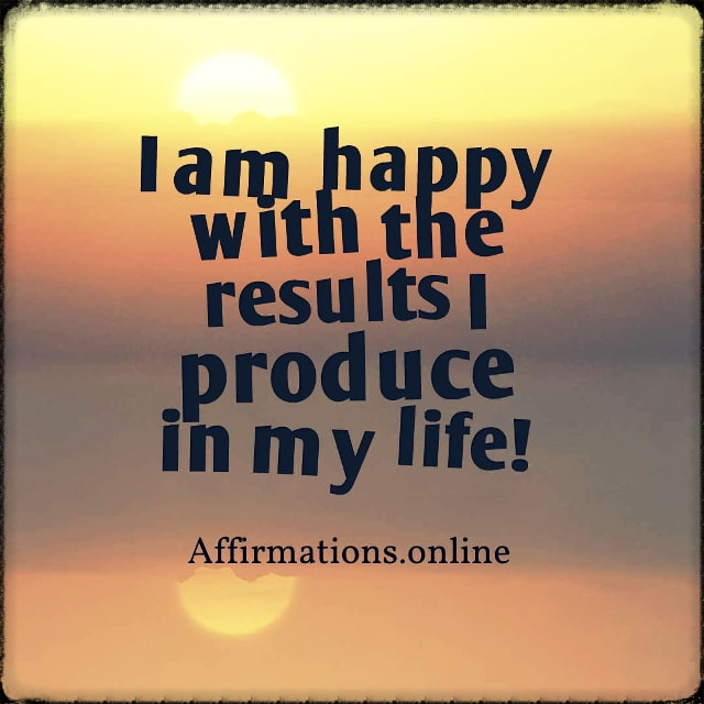 Positive affirmation from Affirmations.online - I am happy with the results I produce in my life!