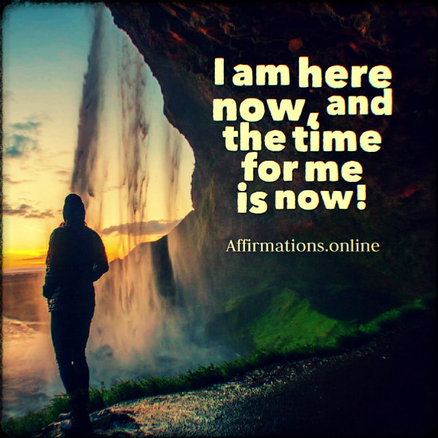 Positive affirmation from Affirmations.online - I am here now, and the time for me is now!