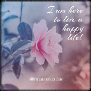 Positive affirmation from Affirmations.online - I am here to live a happy life!