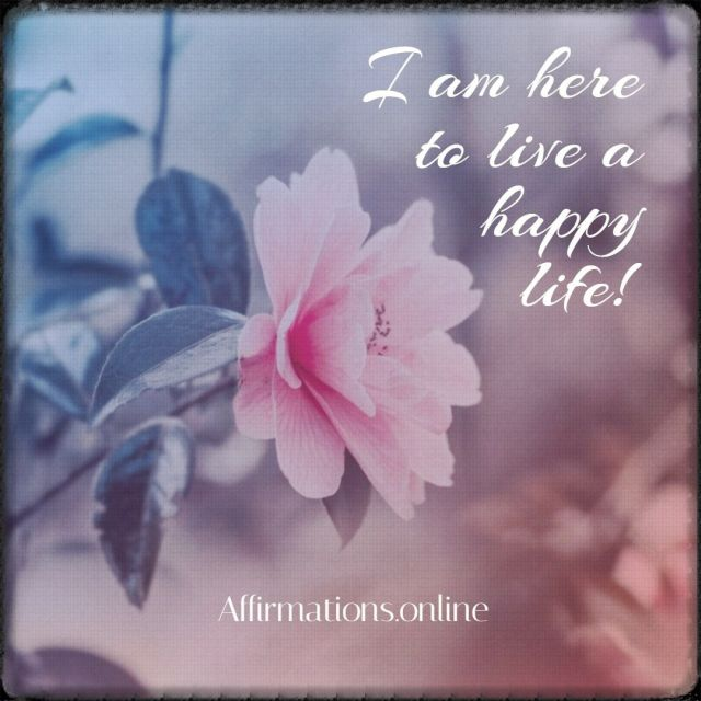 I-am-here-to-live-a-happy-life-positive-affirmation.jpg