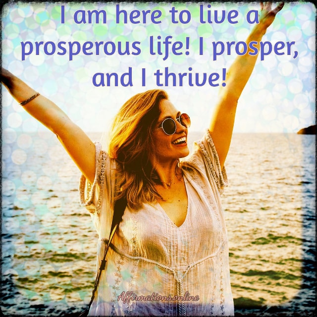 Positive affirmation from Affirmations.online - I am here to live a prosperous life! I prosper, and I thrive!