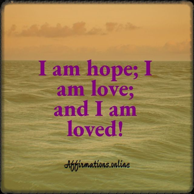 Positive affirmation from Affirmations.online - I am hope; I am love; and I am loved!