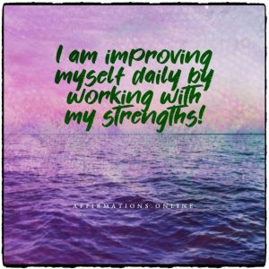 Positive affirmation from Affirmations.online - I am improving myself daily by working with my strengths!