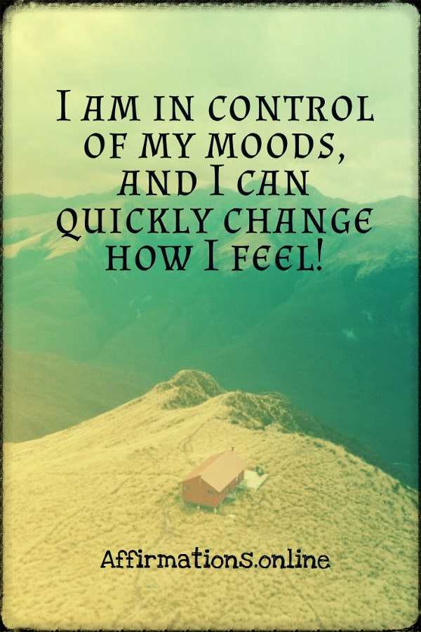 Positive affirmation from Affirmations.online - I am in control of my moods, and I can quickly change how I feel!