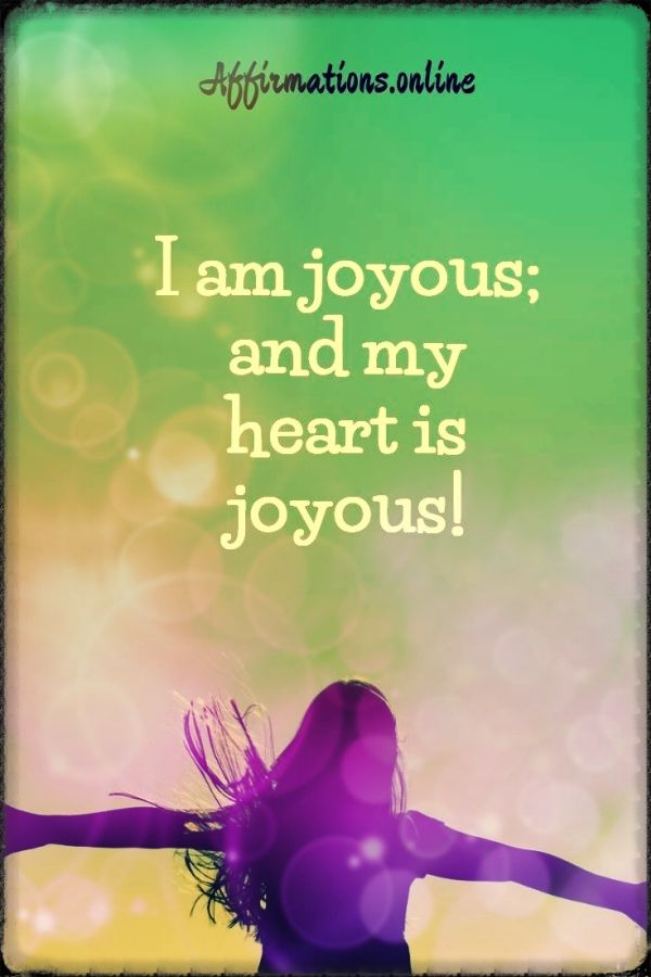 Positive affirmation from Affirmations.online - I am joyous; and my heart is joyous!