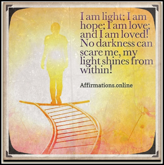 Positive affirmation from Affirmations.online - I am light; I am hope; I am love; and I am loved! No darkness can scare me, my light shines from within!