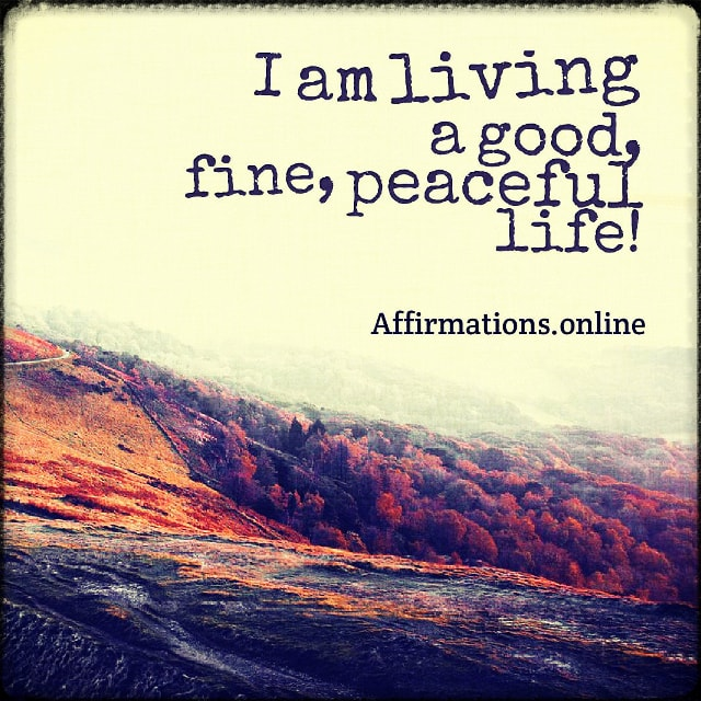 Positive affirmation from Affirmations.online - I am living a good, fine, peaceful life!