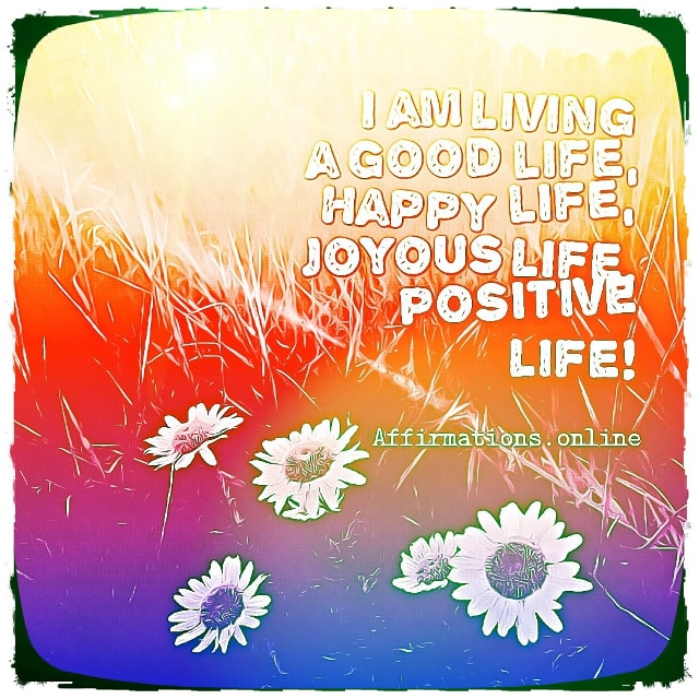 Positive affirmation from Affirmations.online - I am living a good life, happy life, joyous life, positive life!