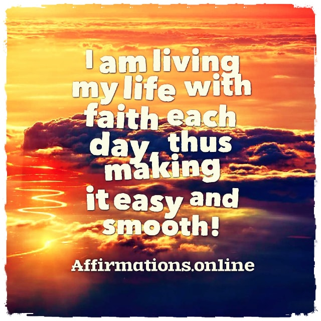 Positive affirmation from Affirmations.online - I am living my life with faith each day, thus making it easy and smooth!