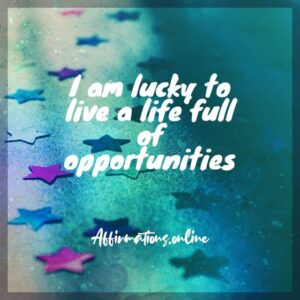 Positive Affirmation from Affirmations.online - I am lucky to live a life full of opportunities!