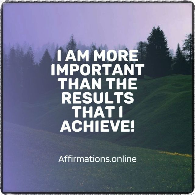 Positive affirmation from Affirmations.online - I am more important than the results that I achieve!