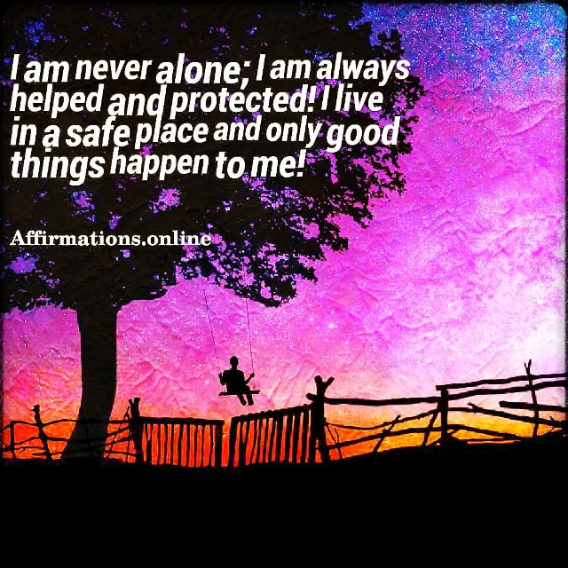 Positive affirmation from Affirmations.online - I am never alone; I am always helped and protected! I live in a safe place and only good things happen to me!