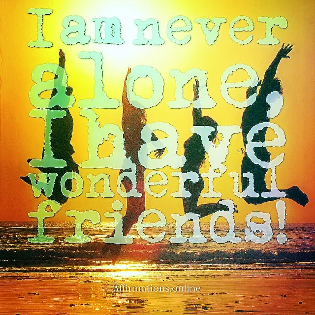 Positive affirmation from Affirmations.online - I am never alone, I have wonderful friends!