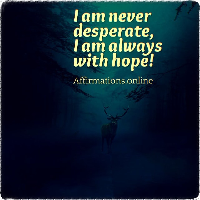 Positive affirmation from Affirmations.online - I am never desperate, I am always with hope!