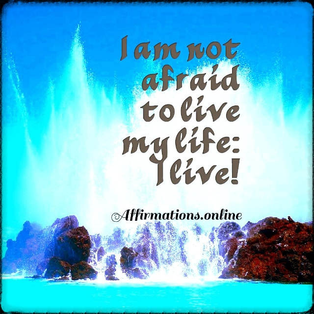 Positive affirmation from Affirmations.online - I am not afraid to live my life: I live!