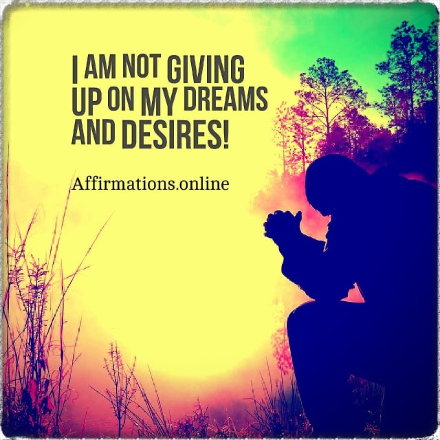 Positive affirmation from Affirmations.online - I am not giving up on my dreams and desires!