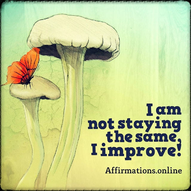 Positive affirmation from Affirmations.online - I am not staying the same, I improve!