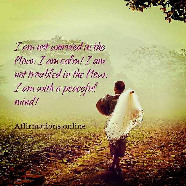 Positive affirmation from Affirmations.online - I am not worried in the Now: I am calm! I am not troubled in the Now: I am with a peaceful mind!