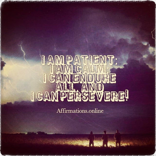 Positive affirmation from Affirmations.online - I am patient; I am calm; I can endure all, and I can persevere!