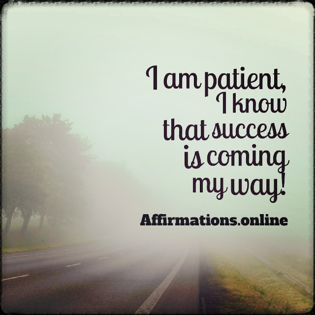 Positive affirmation from Affirmations.online - I am patient, I know that success is coming my way!