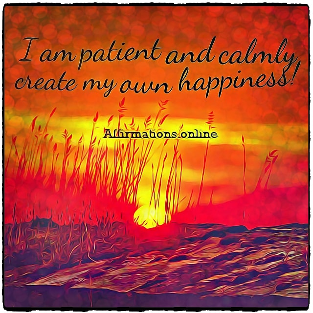 Positive affirmation from Affirmations.online - I am patient and calmly create my own happiness!