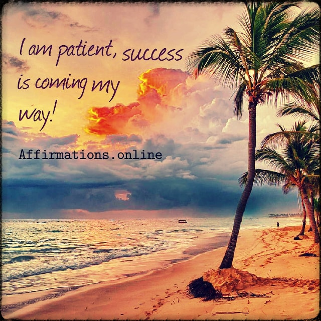 Positive affirmation from Affirmations.online - I am patient, success is coming my way!