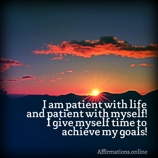 Positive affirmation from Affirmations.online - I am patient with life and patient with myself! I give myself time to achieve my goals!