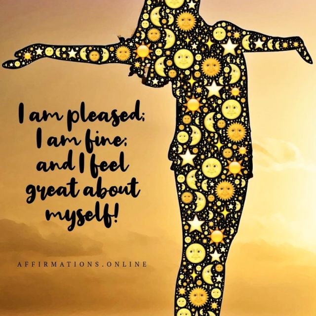 Positive affirmation from Affirmations.online - I am pleased; I am fine; and I feel great about myself!