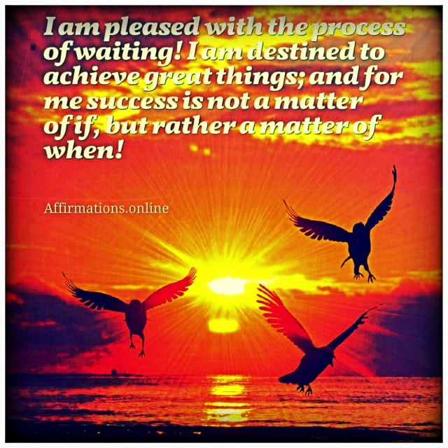 Positive affirmation from Affirmations.online - I am pleased with the process of waiting! I am destined to achieve great things; and for me success is not a matter of if, but rather a matter of when!