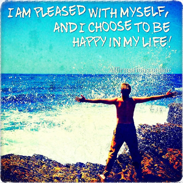 Positive affirmation from Affirmations.online - I am pleased with myself, and I choose to be happy in my life!