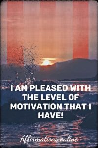 Positive affirmation from Affirmations.online - I am pleased with the level of motivation that I have!