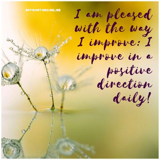 Positive affirmation from Affirmations.online - I am pleased with the way I improve: I improve in a positive direction daily!