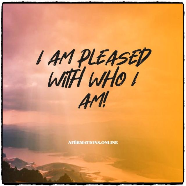 Positive Affirmation from Affirmations.online - I am pleased with who I am!