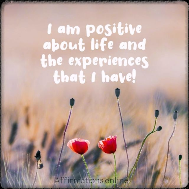 Positive affirmation from Affirmations.online - I am positive about life and the experiences that I have!