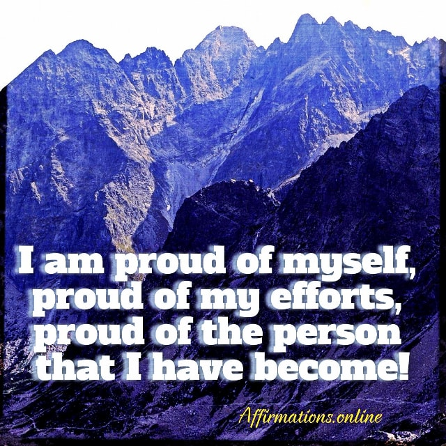 Positive affirmation from Affirmations.online - I am proud of myself, proud of my efforts, proud of the person that I have become!