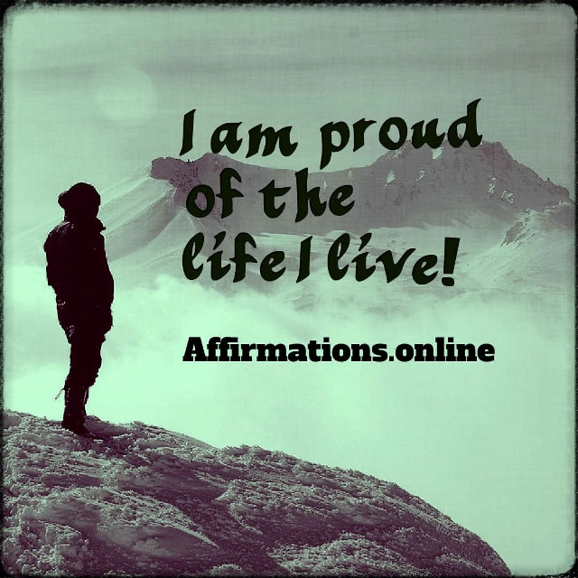 Positive affirmation from Affirmations.online - I am proud of the life I live!