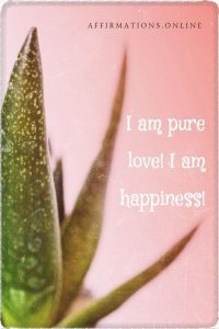 Positive affirmation from Affirmations.online - I am pure love! I am happiness!